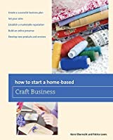 How to Start a Home-based Craft Business (Home-Based Business Series)