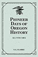 Pioneer Days of Oregon History: All Volumes