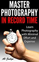 Master Photography in Record Time: Learn Photography with Minimal Effort and Expense