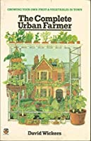The Complete Urban Farmer; How To Grow Your Own Fruits And Vegetables In Town