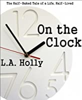 On the Clock: The Half-Baked Tale of a Life, Half-Lived