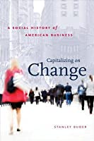 Capitalizing on Change: A Social History of American Business