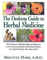 The Desktop Guide to Herbal Medicine: The Ultimate Multidisciplinary Reference to the Amazing Realm of Healing Plants in a Quick-Study, One-Stop Guide