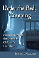 Under the Bed, Creeping: Psychoanalyzing the Gothic in Children's Literature