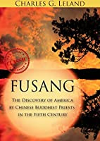 FUSANG OR THE DISCOVERY OF AMERICA (Evidence of pre-Columbian voyages from China to America) - Annotated Fusang the Another Theory