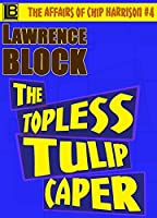 The Topless Tulip Caper (The Affairs of Chip Harrison Book 4)
