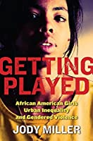Getting Played: African American Girls, Urban Inequality, and Gendered Violence (New Perspectives in Crime, Deviance, and Law)