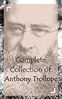 Complete Collection of Anthony Trollope (Huge Collection of \works of Anthony Trollope Including The Duke's Children, Phineas Finn, Phineas Redux, Lady Anna, Aaron Trow, Doctor Thorne And A Lot More)