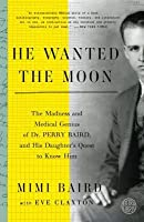He Wanted the Moon: The Madness and Medical Genius of Dr. Perry Baird, and His Daughter's Quest to Know Him