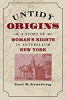 Untidy Origins: A Story of Woman's Rights in Antebellum New York
