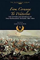 From Corunna to Waterloo: The Letters and Journals of Two Napoleonic Hussars, 1801 1816