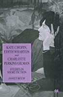 Kate Chopin, Edith Wharton and Charlotte Perkins Gilman: Studies in Short Fiction