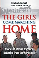 The Girls Come Marching Home: Stories of Women Warriors Returning from the War in Iraq: Stories of Women Warriors Returning from the War in Iraq