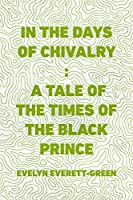 In the Days of Chivalry : A Tale of the Times of the Black Prince