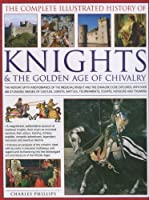The Complete Illustrated History of Knights & the Golden Age of Chivalry