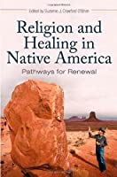 Religion and Healing in Native America: Pathways for Renewal (Religion, Health, and Healing)