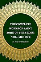 The Complete Works of Saint John of the Cross: Volume 1 of 2