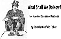 What Shall We Do Now? Five Hundred Games and Pastimes (annotate) [ Illustrated ] : a book of suggestions for children's games and employments