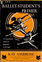 The Ballet-Student's Primer: A Concentrated Guide for Beginners of All Ages