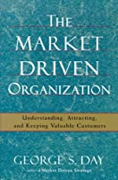 The Market Driven Organization: Attracting And Keeping Valuable Customers