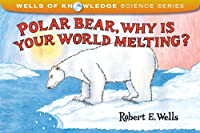 Polar Bear, Why Is Your World Melting? (Wells of Knowledge Science Series)