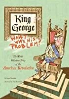King George: What Was His Problem? The Whole Hilarious Story of the American Revolution