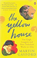 The Yellow House: Van Gogh, Gauguin, and Nine Turbulent Weeks in Arles