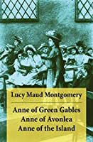 Anne of Green Gables + Anne of Avonlea + Anne of the Island Unabridged