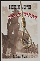 Frontier Justice in the Wild West: Bungled, Bizarre, and Fascinating Executions
