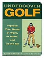 Undercover Golf: An Off-the-Links Guide to Improving Your Game--at Work, at Home, and on the Sly