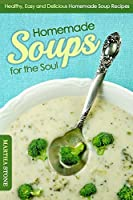 Homemade Soups for the Soul: Healthy, Easy and Delicious Homemade Soup Recipes (Soup Cookbook)