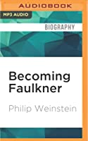 Becoming Faulkner: The Art and Life of William Faulker