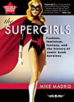 The Supergirls: Feminism, Fantasy, and the History of Comic Book Heroines