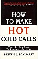 How to Make Hot Cold Calls: Your Calling Card to Personal Success