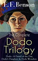The Complete DODO TRILOGY: Dodo - A Detail of the Day, Dodo's Daughter & Dodo Wonders: From the author of Queen Lucia, Miss Mapp, Lucia in London, Mapp ... Stories, Paying Guests & The Relentless City