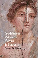 Goddesses, Whores, Wives and Slaves: Women in Classical Antiquity