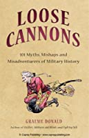 Loose Cannons: 101 Myths, Mishaps and Misadventurers of Military History (General Military)