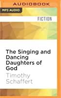 The Singing and Dancing Daughters of God: A Novel