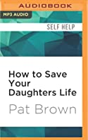 How to Save Your Daughters Life: Straight Talk for Parents from America's Top Criminal Profiler