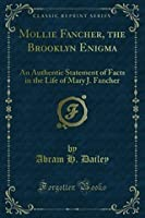 Mollie Fancher, the Brooklyn Enigma: An Authentic Statement of Facts in the Life of Mary J. Fancher, the Psychological Marvel of the Nineteenth Century; Unimpeachable Testimony of Many Witness (Classic Reprint)