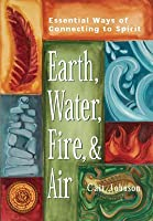 Earth, Water, Fire & Air: Essential Ways of Connecting to Spirit