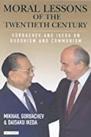 Moral Lessons of the Twentieth Century: Gorbachev and Ikeda on Buddhism and Communism
