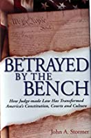 Betrayed By The Bench: How Judge Made Law Has Transformed America's Constitution, Courts And Culture