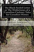 The Black-Sealed Letter or the Misfortunes of a Canadian Cockney Tales for Canadian Homes