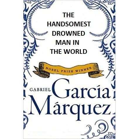essay on the handsomest drowned man Symbolism in the handsomest drowned man in the world essay sample in the story the handsomest drowned man in the world by gabriel garcia marquez is easy to see that the corpse of the drowned man could have symbolized several things, but after reading about the author the corpse takes on a deeper meaning.