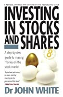 Investing in Stocks and Shares: A Step-By-Step Guide to Making Money on the Stock Market. John White