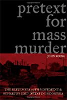 Pretext for Mass Murder: The September 30th Movement and Suharto's Coup D'Etat in Indonesia
