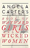 Angela Carter's Book of Wayward Girls and Wicked Women