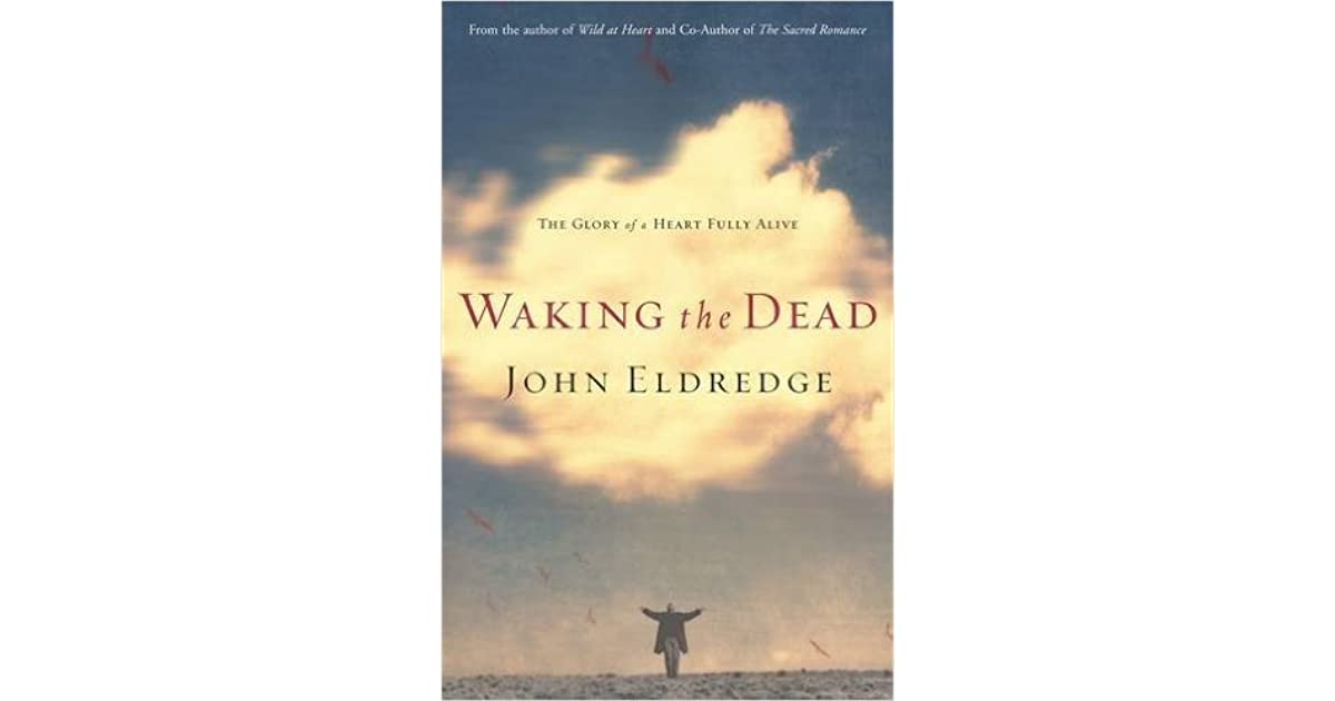 John Eldredge Wild At Heart Quotes Quotesgram: Waking The Dead: The Glory Of A Heart Fully Alive By John