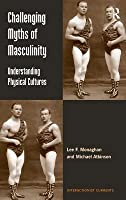 Challenging Myths of Masculinity: Understanding Physical Cultures. Lee F. Monaghan, Michael Atkinson